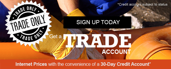 SIGN UP FOR A TRADE ACCOUNT TODAY! Internet prices with the concenience of a 30-Day Credit Account* (*Credit account subject to status)